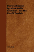 Dirr's Colloquial Egyptian Arabic Grammar - For The Use Of Tourists