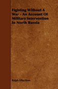 Fighting Without A War - An Account Of Military Intervention In North Russia