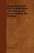 Happy Homes And How To Make Them - Or Counsels On Love, Courtship And Marriage