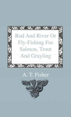 Rod And River Or Fly-Fishing For Salmon, Trout And Grayling