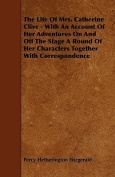 The Life of Mrs. Catherine Clive - With an Account of Her Adventures on and Off the Stage a Round of Her Characters Together with Correspondence