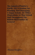 The Jamaica Planter's Guide, Or, a System for Planting and Managing a Sugar Estate, or Other Plantations in That Island and Throughout the British Wes