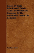 Rulers of India - John Russell Colvin - The Last Lieutenant-Governor of the North-West Under the Company