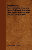 Progressive Housekeeping Keeping House Without Knowing How, and Knowing How to Keep House Well