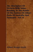The Aborigines of Victoria with Notes Relating to the Habits of the Natives of Other Parts of Australia and Tasmania - Vol. II