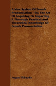 A New System of French Pronunciation - Or, the Art of Acquiring or Imparting a Thorough Practical and Theoretical Knowledge of French Pronunciation