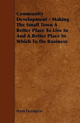 Community Development - Making the Small Town a Better Place to Live in and a Better Place in Which to Do Business