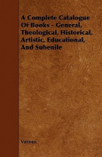 A Complete Catalogue Of Books - General, Theological, Historical, Artistic, Educational, And Subenile