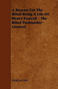 A Beacon for the Blind Being a Life of Henry Fawcett - The Blind Postmaster-General