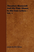 Theodore Roosevelt and His Time Shown in His Own Letters - Vol. 1