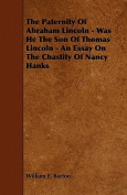 The Paternity of Abraham Lincoln - Was He the Son of Thomas Lincoln - An Essay on the Chastity of Nancy Hanks