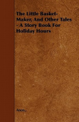 The Little Basket-Maker, and Other Tales - A Story Book for Holiday Hours