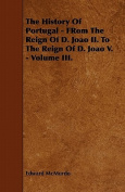 The History of Portugal - From the Reign of D. Joao II. to the Reign of D. Joao V. - Volume III.