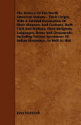 The History of the North American Indians - Their Origin, with a Faithful Description of Their Manners and Customs, Both Civil and Military, Their Rel