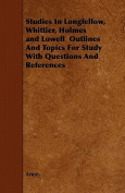 Studies in Longfellow, Whittier, Holmes and Lowell Outlines and Topics for Study with Questions and References