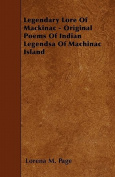 Legendary Lore of Mackinac - Original Poems of Indian Legendsa of Machinac Island