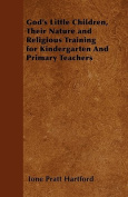 God's Little Children, Their Nature and Religious Training for Kindergarten and Primary Teachers
