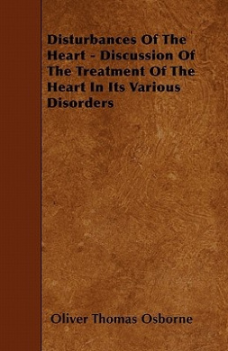 Disturbances of the Heart - Discussion of the Treatment of the Heart in Its Various Disorders