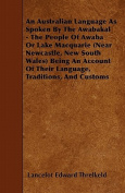 An Australian Language as Spoken by the Awabakal - The People of Awaba or Lake Macquarie (Near Newcastle, New South Wales) Being an Account of Their L