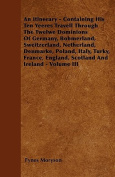 An Itinerary - Containing His Ten Yeeres Travell Through the Twelwe Dominions of Germany, Bohmerland, Sweitzerland, Netherland, Denmarke, Poland, Ital