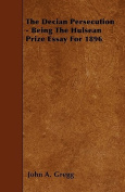 The Decian Persecution - Being the Hulsean Prize Essay for 1896