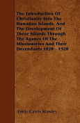 The Introduction of Christianity Into the Hawaiian Islands and the Development of These Islands Through the Agency of the Missionaries and Their Decen