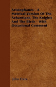 Aristophanes - A Metrical Version of the Acharnians, the Knights and the Birds - With Occasional Comment