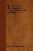 Alfred the Great - His Abbeys of Hyde, Athelney and Shaftesbury