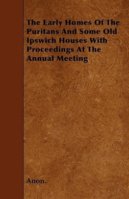 The Early Homes of the Puritans and Some Old Ipswich Houses with Proceedings at the Annual Meeting