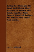 Eating for Strength; Or, Food and Diet in Their Relation to Health and Work, Together with Several Hundred Recipes for Wholesome Foods and Drinks.