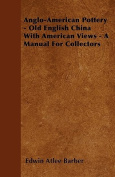 Anglo-American Pottery - Old English China with American Views - A Manual for Collectors