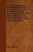 A Critical and Practical Elucidation of the Book of Common Prayer, and Administration of the Sacraments, and Other Rites and Ceremonies of the Church,