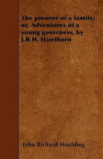 The Pioneer of a Family; Or, Adventures of a Young Governess, by J.R.H. Hawthorn