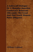 A Satirycall Dialogue - Or a Sharplye-Invective Conference Betweene Allexander the Great and That Truely Woman-Hater Diogynes