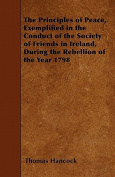 The Principles of Peace, Exemplified in the Conduct of the Society of Friends in Ireland, During the Rebellion of the Year 1798
