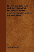The Monongahela of Old, Or, Historical Sketches of South-Western Pennsylvania to the Year 1800