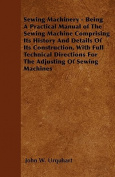 Sewing Machinery - Being a Practical Manual of the Sewing Machine Comprising Its History and Details of Its Construction, with Full Technical Directio