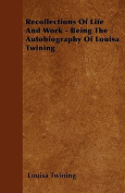 Recollections of Life and Work - Being the Autobiography of Louisa Twining