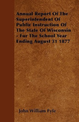 Annual Report of the Superintendent of Public Instruction of the State of Wisconsin - For the School Year Ending August 31 1877