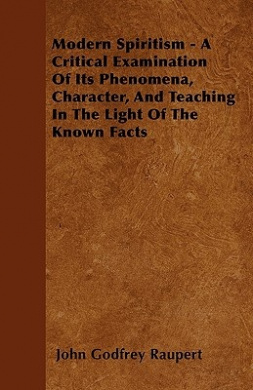 Modern Spiritism - A Critical Examination of Its Phenomena, Character, and Teaching in the Light of the Known Facts