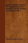 History of the Church of England from the Abolition of the Roman Jurisdiction. Vol. I.