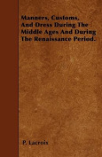 Manners, Customs, and Dress During the Middle Ages and During the Renaissance Period.