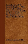 Australasia and the Oceanic Region - With Some Notice of New Guinea - From Adelaide-Via Torres Straits-To Port Darwin Thence Round West Australia.