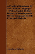 A Practical Grammar of the German Language - With a Sketch of the Historical Development of the Language and Its Principal Dialects.