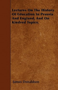 Lectures on the History of Education in Prussia and England, and on Kindred Topics.