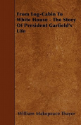 From Log-Cabin to White House - The Story of President Garfield's Life