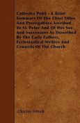 Cathedra Petri - A Brief Summary of the Chief Titles and Prerogatives Ascribed to St. Peter and of Ibis See and Successors as Described by the Early F