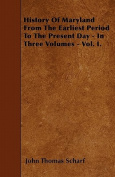 History of Maryland from the Earliest Period to the Present Day - In Three Volumes - Vol. I.