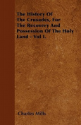 The History of the Crusades, for the Recovery and Possession of the Holy Land - Vol I.