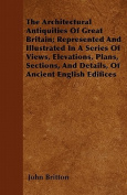 The Architectural Antiquities of Great Britain; Represented and Illustrated in a Series of Views, Elevations, Plans, Sections, and Details, of Ancient